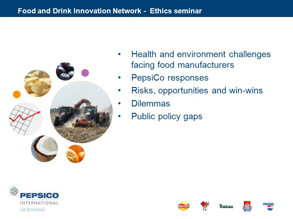 Health and environment challenges facing food manufacturers PepsiCo responses Risks, opportunities and win-wins Dilemmas Public policy gaps Food and Drink Innovation Network - Ethics seminar What about ethical trade, community impact, poverty footprint, responsible procurement…..