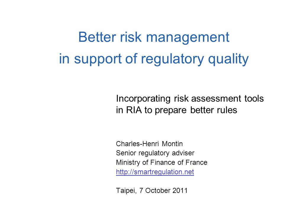 Better risk management in support of regulatory quality Incorporating risk assessment tools in RIA to prepare better rules Charles-Henri Montin Senior