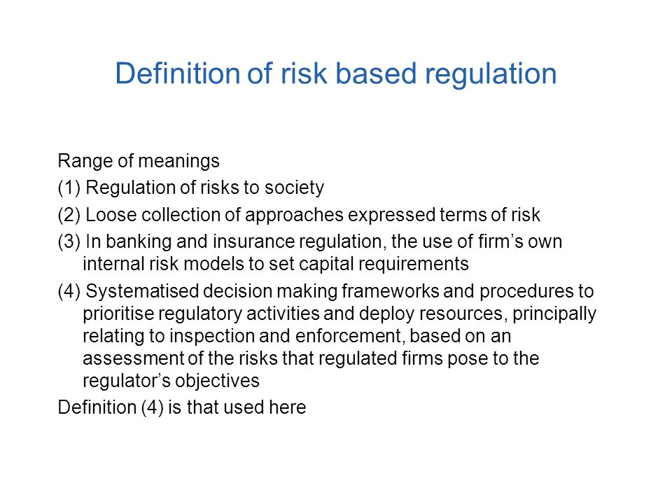 Definition of risk based regulation Range of meanings (1) Regulation of risks to society (2) Loose collection of approaches expressed terms of risk (3) In banking and insurance regulation, the use of firm's own internal risk models to set capital requirements (4) Systematised decision making frameworks and procedures to prioritise regulatory activities and deploy resources, principally relating to inspection and enforcement, based on an assessment of the risks that regulated firms pose to the regulator's objectives Definition (4) is that used here