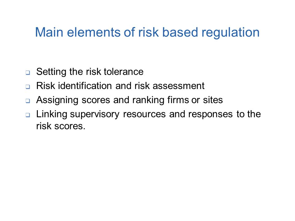 Main elements of risk based regulation  Setting the risk tolerance  Risk identification and risk assessment  Assigning scores and ranking firms or