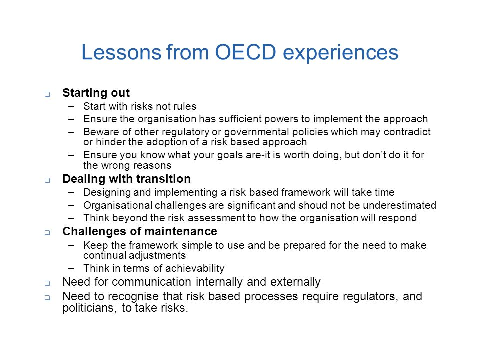 Lessons from OECD experiences  Starting out –Start with risks not rules –Ensure the organisation has sufficient powers to implement the approach –Bew
