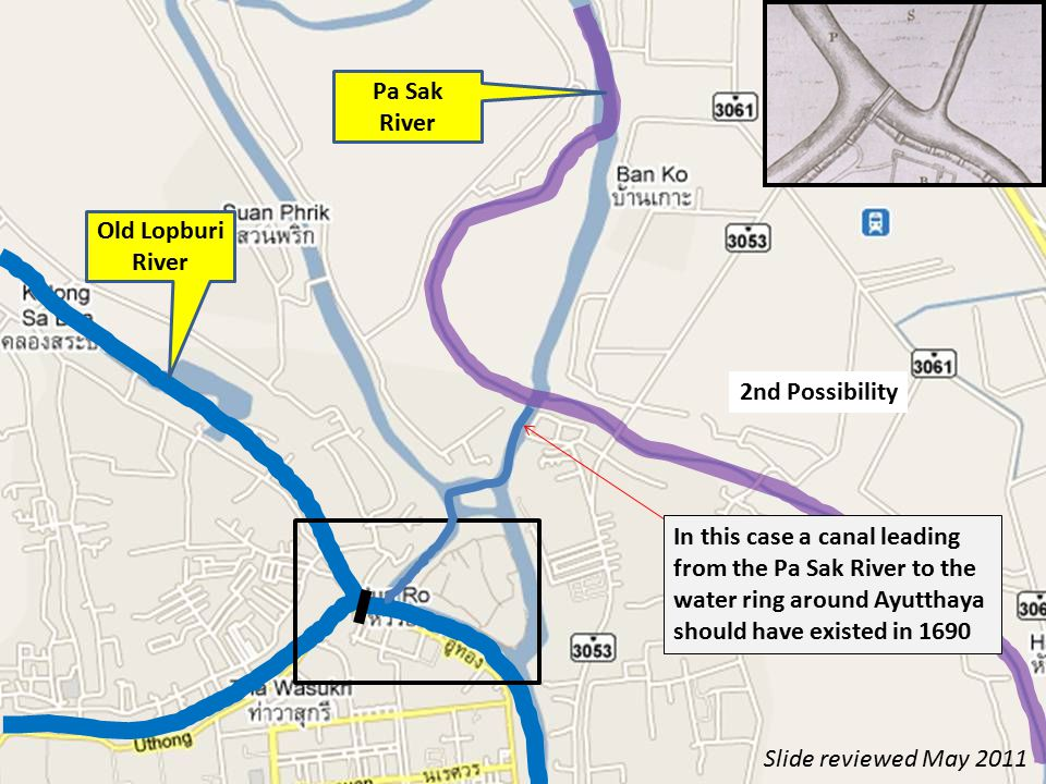 2nd Possibility In this case a canal leading from the Pa Sak River to the water ring around Ayutthaya should have existed in 1690 Old Lopburi River Pa Sak River Slide reviewed May 2011