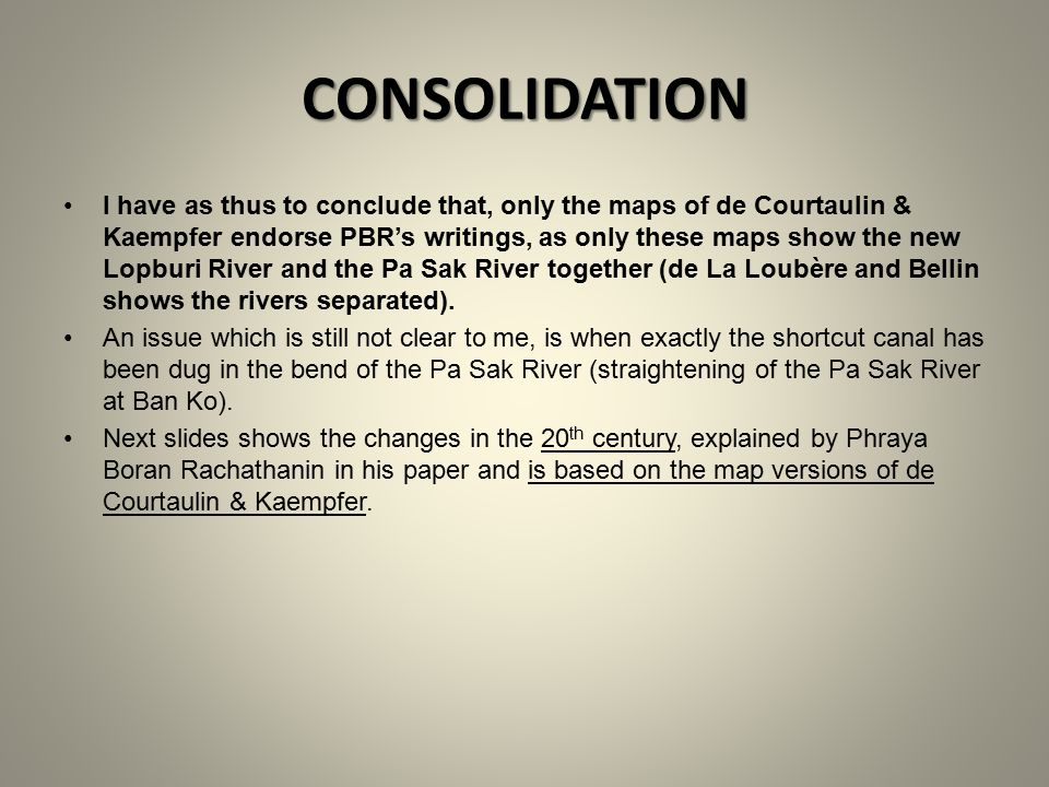 CONSOLIDATION I have as thus to conclude that, only the maps of de Courtaulin & Kaempfer endorse PBR's writings, as only these maps show the new Lopburi River and the Pa Sak River together (de La Loubère and Bellin shows the rivers separated).
