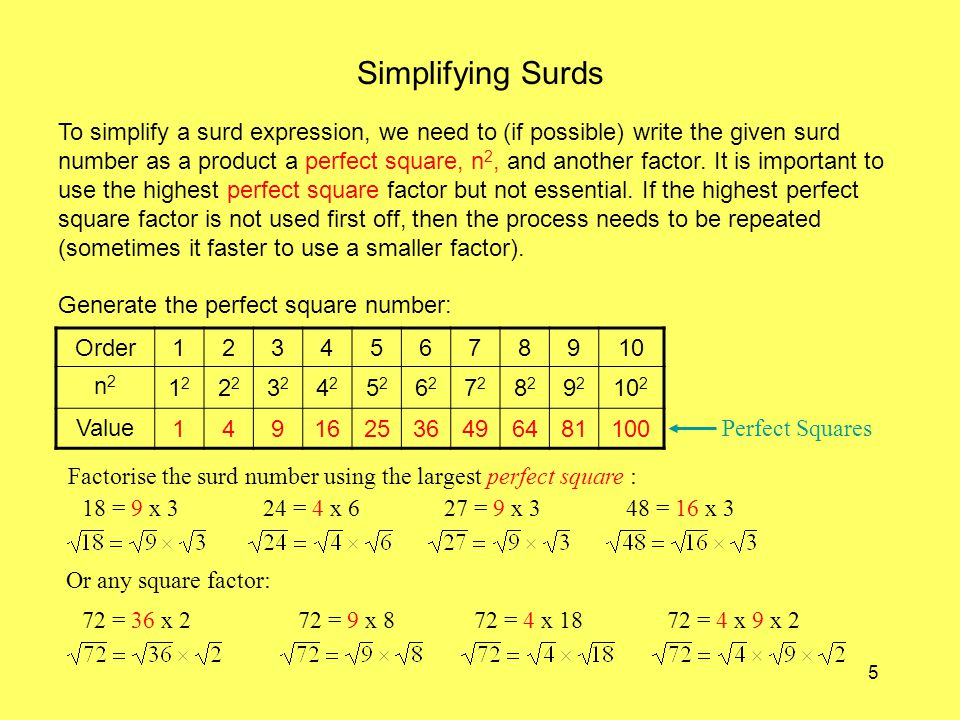 5 Simplifying Surds To simplify a surd expression, we need to (if possible) write the given surd number as a product a perfect square, n 2, and another factor.