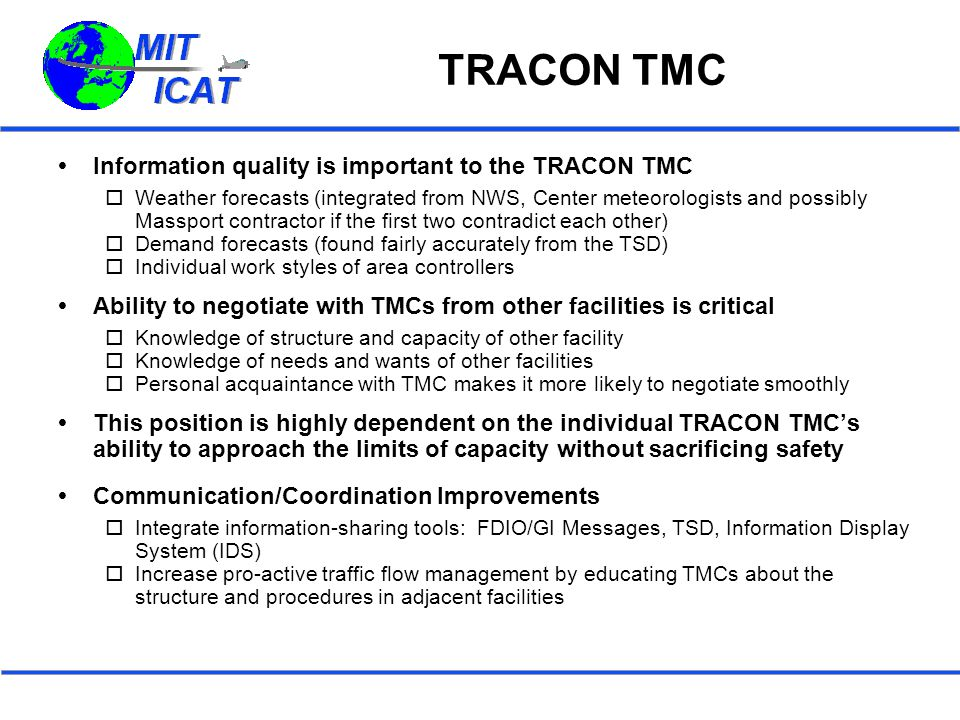 TRACON TMC  Information quality is important to the TRACON TMC  Weather forecasts (integrated from NWS, Center meteorologists and possibly Massport contractor if the first two contradict each other)  Demand forecasts (found fairly accurately from the TSD)  Individual work styles of area controllers  Ability to negotiate with TMCs from other facilities is critical  Knowledge of structure and capacity of other facility  Knowledge of needs and wants of other facilities  Personal acquaintance with TMC makes it more likely to negotiate smoothly  This position is highly dependent on the individual TRACON TMC's ability to approach the limits of capacity without sacrificing safety  Communication/Coordination Improvements  Integrate information-sharing tools: FDIO/GI Messages, TSD, Information Display System (IDS)  Increase pro-active traffic flow management by educating TMCs about the structure and procedures in adjacent facilities