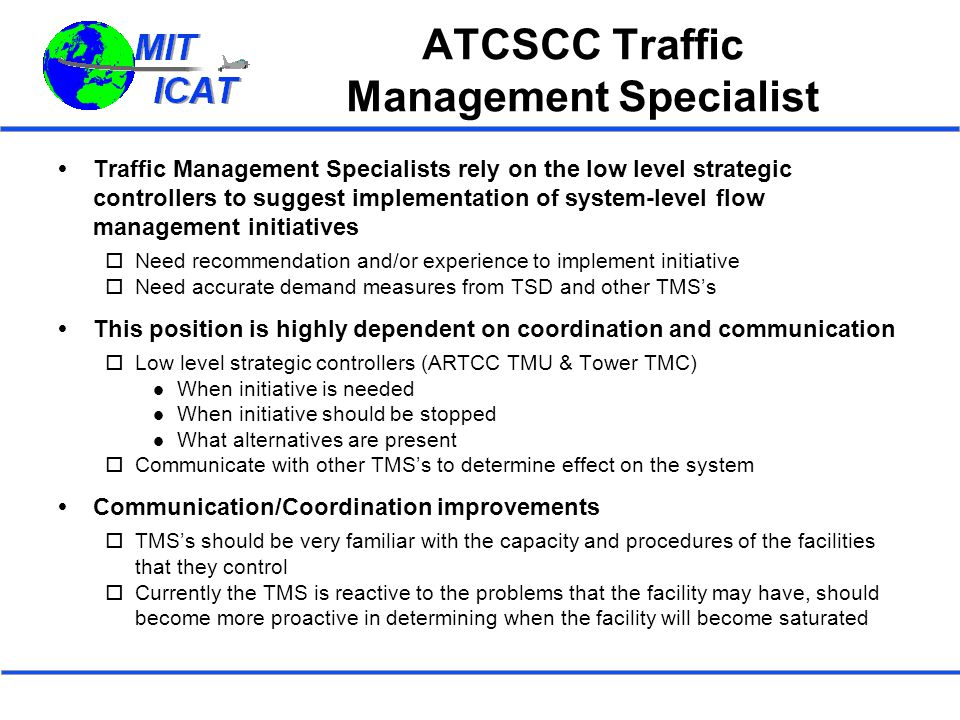 ATCSCC Traffic Management Specialist  Traffic Management Specialists rely on the low level strategic controllers to suggest implementation of system-level flow management initiatives  Need recommendation and/or experience to implement initiative  Need accurate demand measures from TSD and other TMS's  This position is highly dependent on coordination and communication  Low level strategic controllers (ARTCC TMU & Tower TMC) When initiative is needed When initiative should be stopped What alternatives are present  Communicate with other TMS's to determine effect on the system  Communication/Coordination improvements  TMS's should be very familiar with the capacity and procedures of the facilities that they control  Currently the TMS is reactive to the problems that the facility may have, should become more proactive in determining when the facility will become saturated