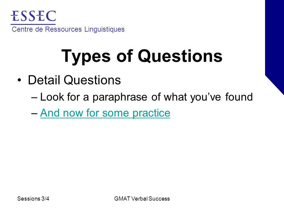 Centre de Ressources Linguistiques Sessions 3/4GMAT Verbal Success Types of Questions Detail Questions –Look for a paraphrase of what you've found –And now for some practiceAnd now for some practice