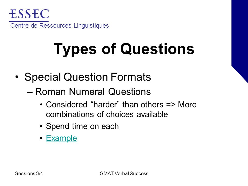 Centre de Ressources Linguistiques Sessions 3/4GMAT Verbal Success Types of Questions Special Question Formats –Roman Numeral Questions Considered harder than others => More combinations of choices available Spend time on each Example
