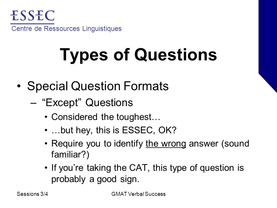 Centre de Ressources Linguistiques Sessions 3/4GMAT Verbal Success Types of Questions Special Question Formats – Except Questions Considered the toughest… …but hey, this is ESSEC, OK.