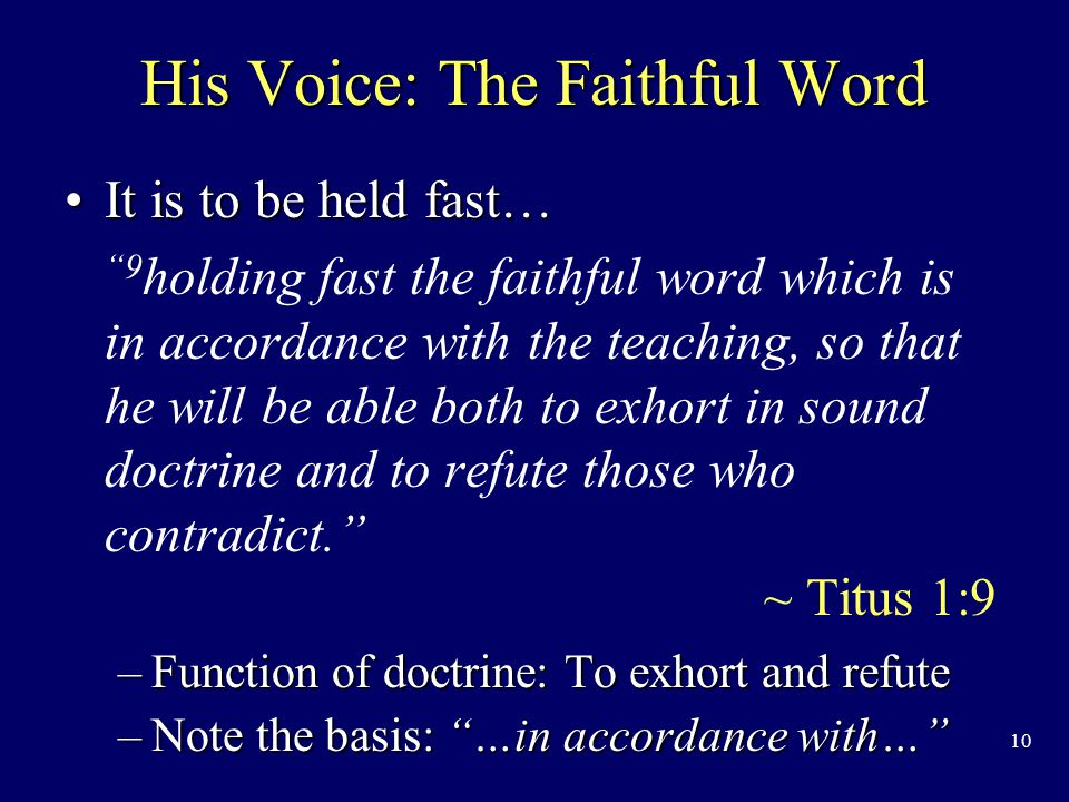 10 His Voice: The Faithful Word It is to be held fast…It is to be held fast… 9 holding fast the faithful word which is in accordance with the teaching, so that he will be able both to exhort in sound doctrine and to refute those who contradict. ~ Titus 1:9 –Function of doctrine: To exhort and refute –Note the basis: …in accordance with…