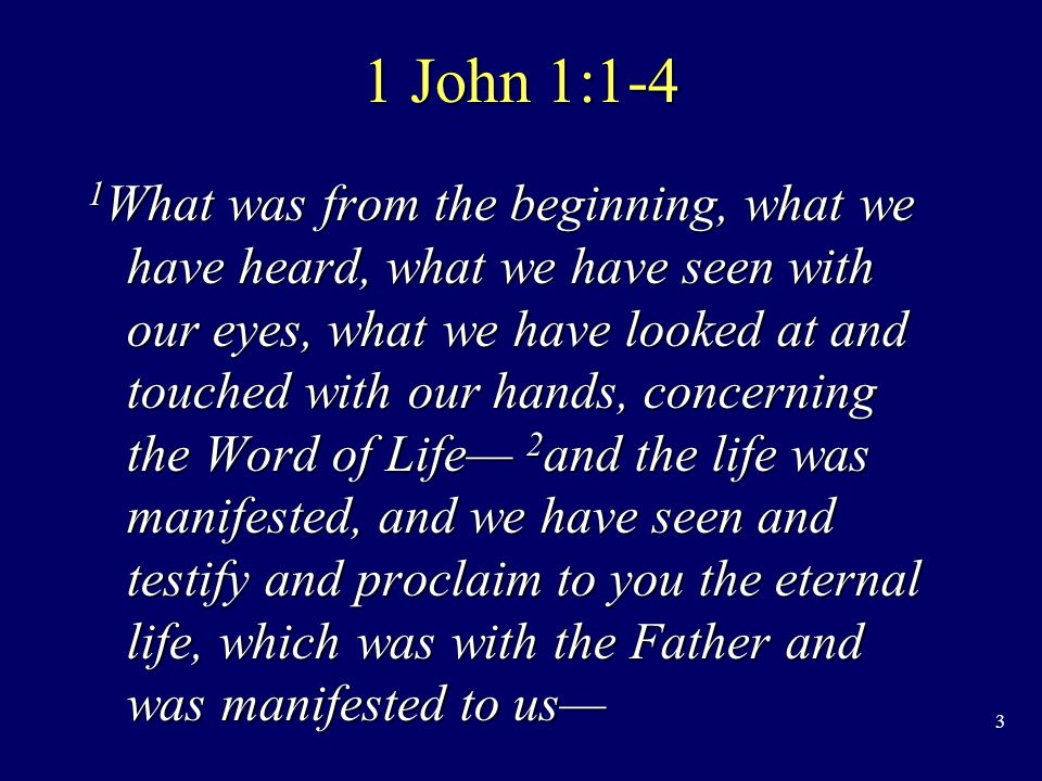 3 1 John 1:1-4 1 What was from the beginning, what we have heard, what we have seen with our eyes, what we have looked at and touched with our hands, concerning the Word of Life— 2 and the life was manifested, and we have seen and testify and proclaim to you the eternal life, which was with the Father and was manifested to us—