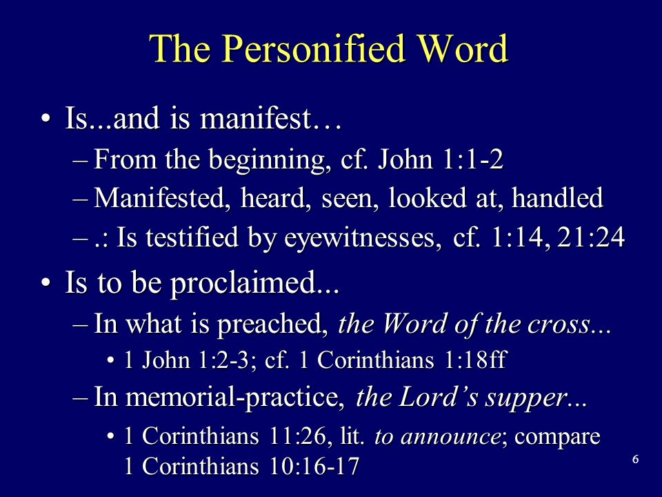 6 The Personified Word Is...and is manifest…Is...and is manifest… –From the beginning, cf.