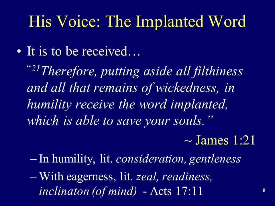 8 His Voice: The Implanted Word It is to be received…It is to be received… 21 Therefore, putting aside all filthiness and all that remains of wickedness, in humility receive the word implanted, which is able to save your souls. ~ James 1:21 – –In humility, lit.
