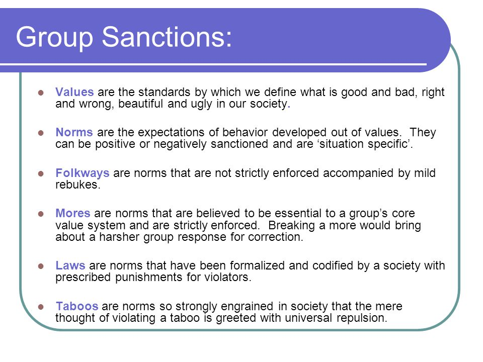 Group Sanctions: Values are the standards by which we define what is good and bad, right and wrong, beautiful and ugly in our society. Norms are the e