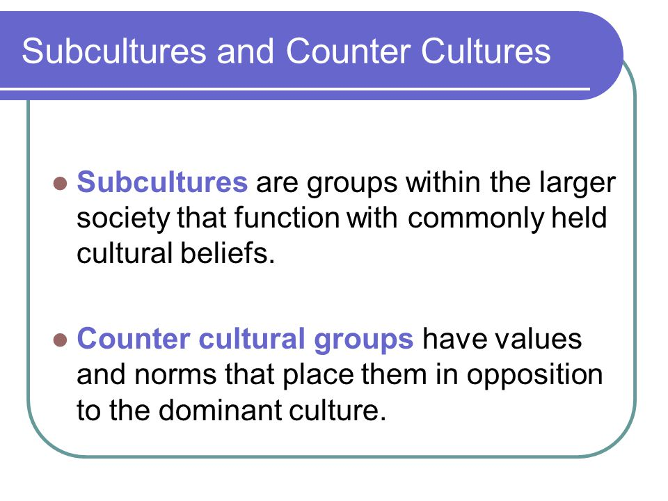 Subcultures and Counter Cultures Subcultures are groups within the larger society that function with commonly held cultural beliefs. Counter cultural