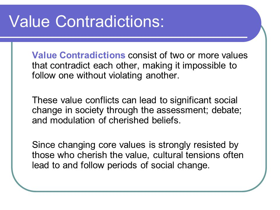 Value Contradictions: Value Contradictions consist of two or more values that contradict each other, making it impossible to follow one without violat