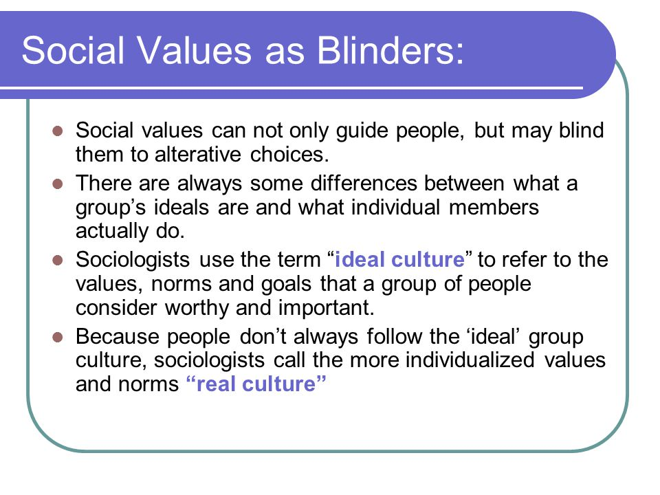 Social Values as Blinders: Social values can not only guide people, but may blind them to alterative choices. There are always some differences betwee