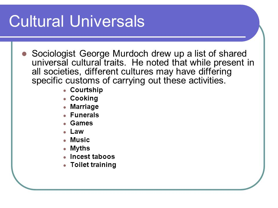 Cultural Universals Sociologist George Murdoch drew up a list of shared universal cultural traits. He noted that while present in all societies, diffe