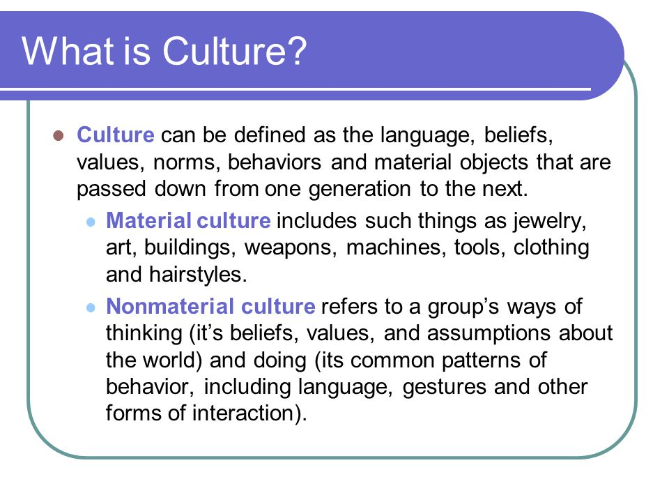 What is Culture? Culture can be defined as the language, beliefs, values, norms, behaviors and material objects that are passed down from one generati
