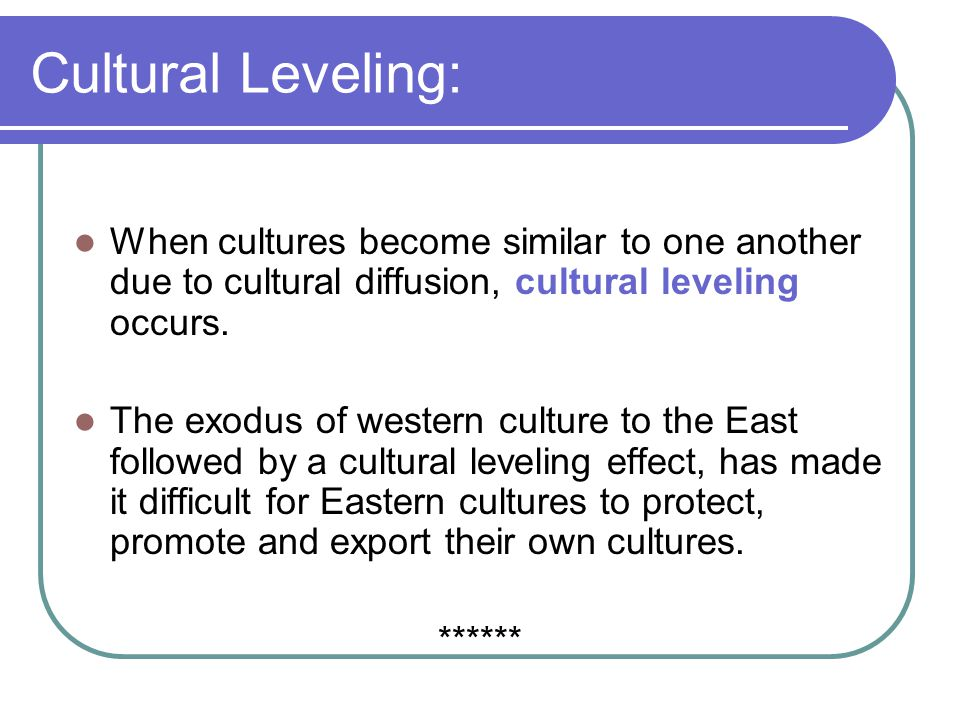 Cultural Leveling: When cultures become similar to one another due to cultural diffusion, cultural leveling occurs. The exodus of western culture to t