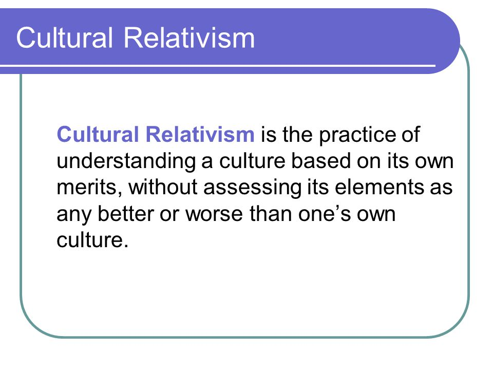 Cultural Relativism Cultural Relativism is the practice of understanding a culture based on its own merits, without assessing its elements as any bett
