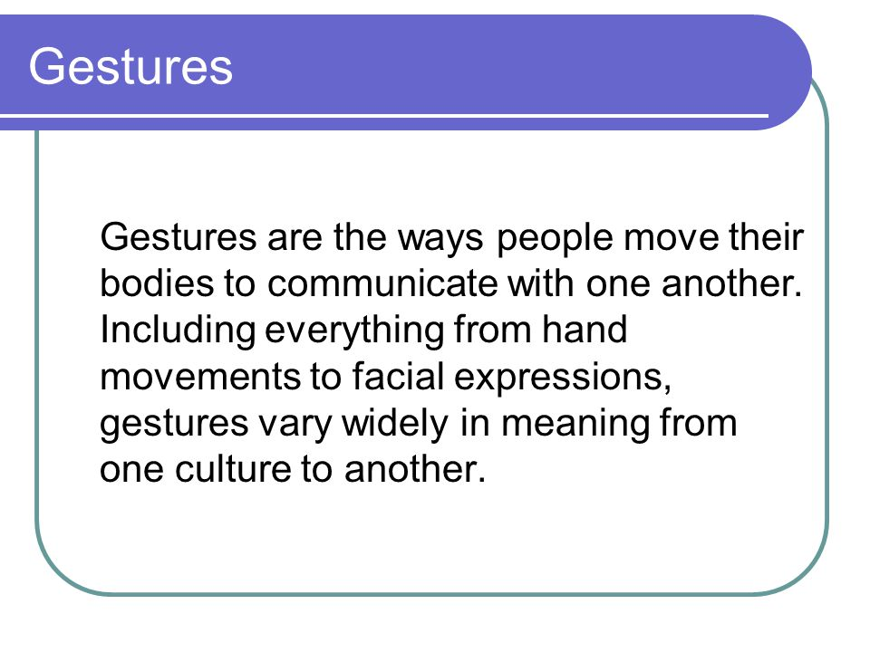 Gestures Gestures are the ways people move their bodies to communicate with one another. Including everything from hand movements to facial expression