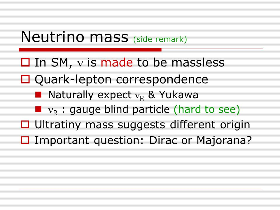 Neutrino mass (side remark)  In SM, is made to be massless  Quark-lepton correspondence Naturally expect R & Yukawa R : gauge blind particle (hard to see)  Ultratiny mass suggests different origin  Important question: Dirac or Majorana