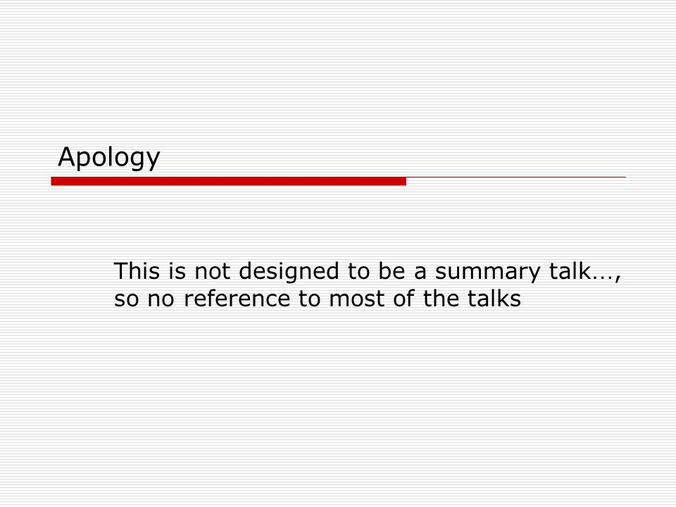 Apology This is not designed to be a summary talk …, so no reference to most of the talks