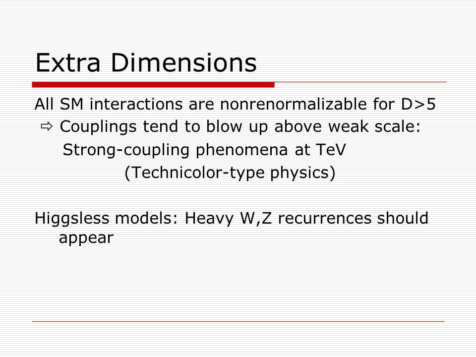 Extra Dimensions All SM interactions are nonrenormalizable for D>5  Couplings tend to blow up above weak scale: Strong-coupling phenomena at TeV (Technicolor-type physics) Higgsless models: Heavy W,Z recurrences should appear