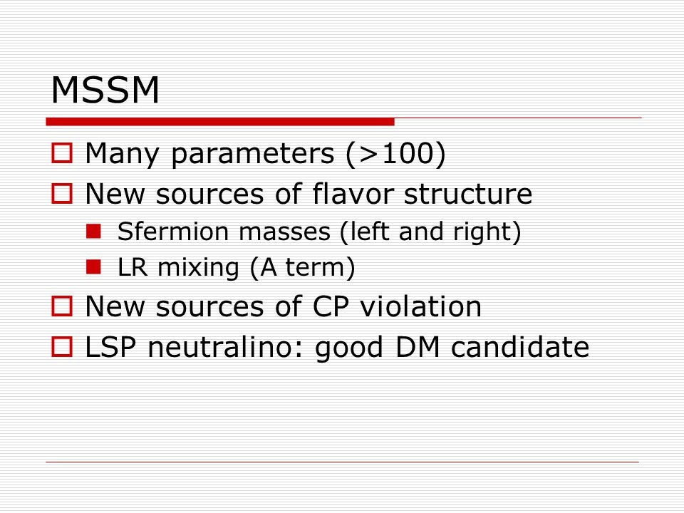 MSSM  Many parameters (>100)  New sources of flavor structure Sfermion masses (left and right) LR mixing (A term)  New sources of CP violation  LSP neutralino: good DM candidate