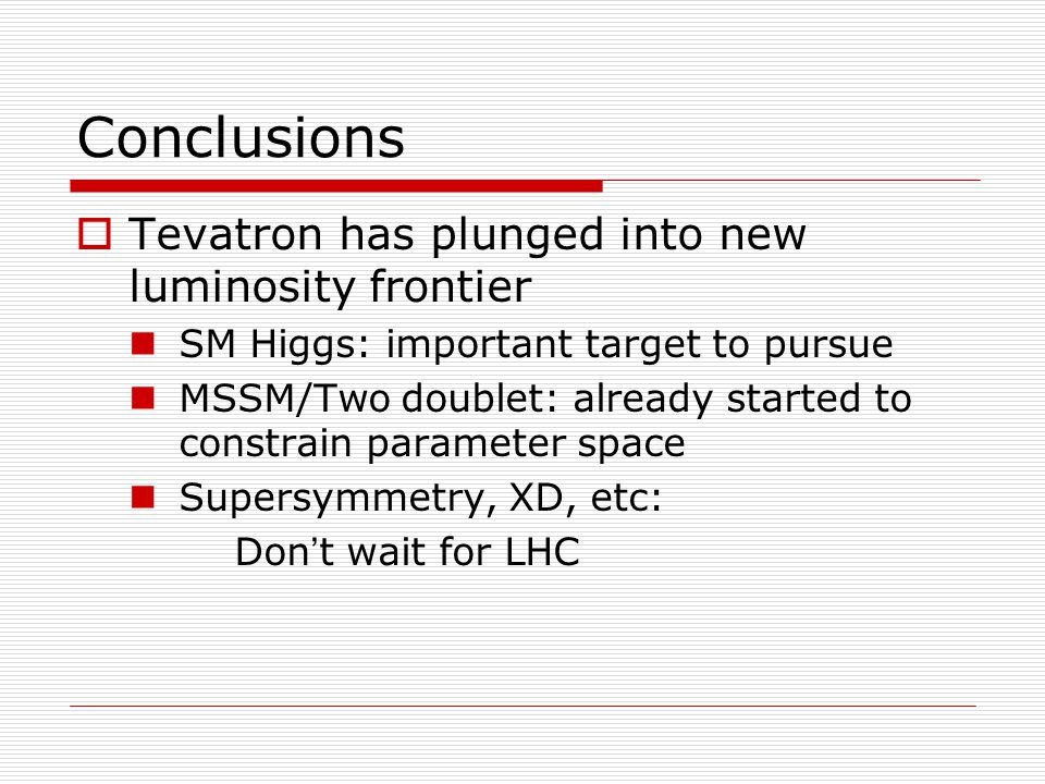  Tevatron has plunged into new luminosity frontier SM Higgs: important target to pursue MSSM/Two doublet: already started to constrain parameter space Supersymmetry, XD, etc: Don ' t wait for LHC