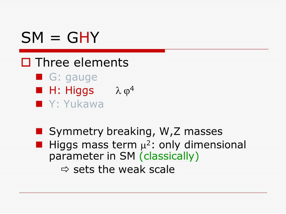 SM = GHY  Three elements G: gauge H: Higgs  4 Y: Yukawa Symmetry breaking, W,Z masses Higgs mass term  2 : only dimensional parameter in SM (classically)  sets the weak scale