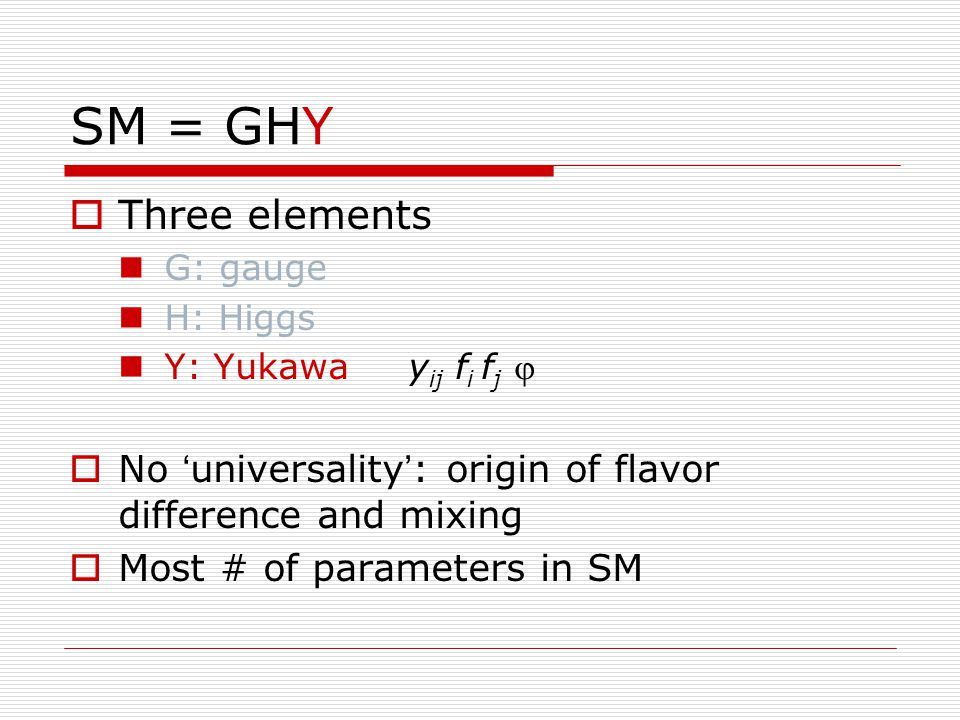 SM = GHY  Three elements G: gauge H: Higgs Y: Yukawa y ij f i f j   No ' universality ' : origin of flavor difference and mixing  Most # of parameters in SM