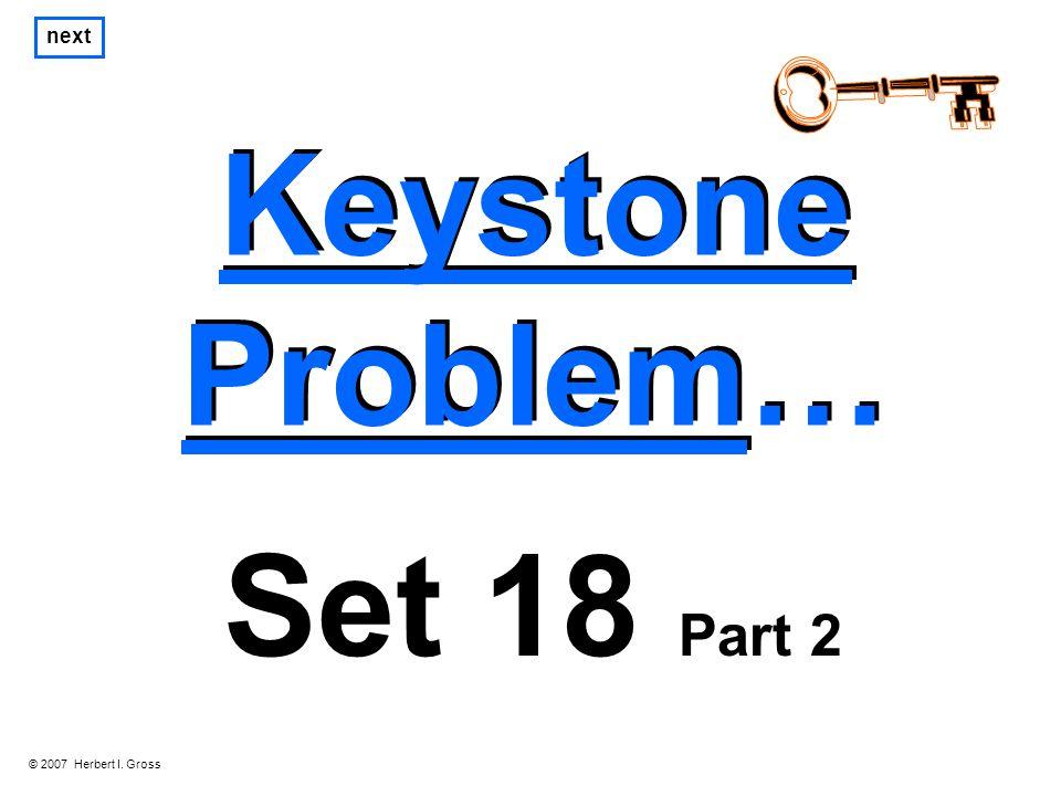 Keystone Problem… Keystone Problem… next Set 18 Part 2 © 2007 Herbert I. Gross