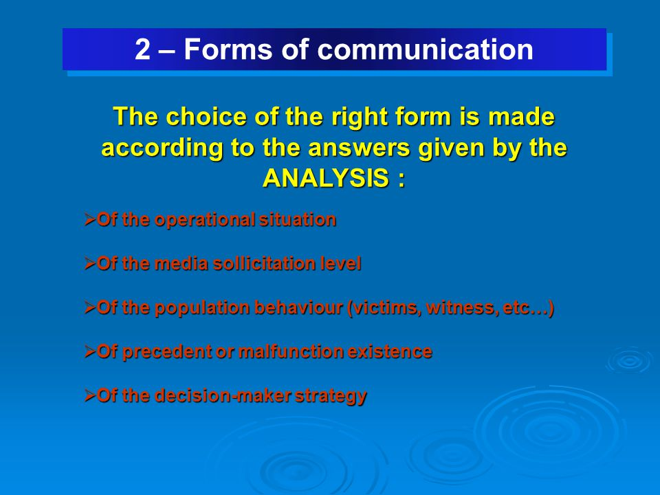 2 – Forms of communication The choice of the right form is made according to the answers given by the ANALYSIS :  Of the operational situation  Of the media sollicitation level  Of the population behaviour (victims, witness, etc…)  Of precedent or malfunction existence  Of the decision-maker strategy