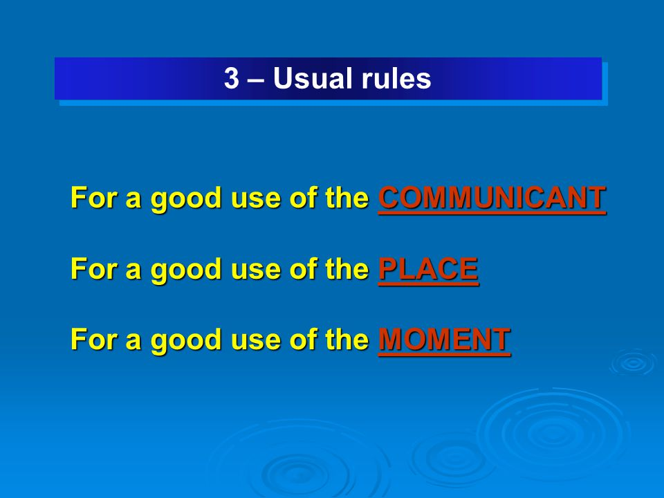 3 – Usual rules For a good use of the COMMUNICANT For a good use of the PLACE For a good use of the MOMENT