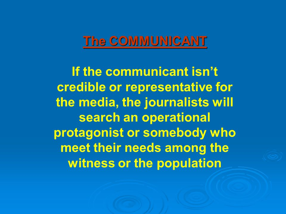 The COMMUNICANT If the communicant isn't credible or representative for the media, the journalists will search an operational protagonist or somebody who meet their needs among the witness or the population