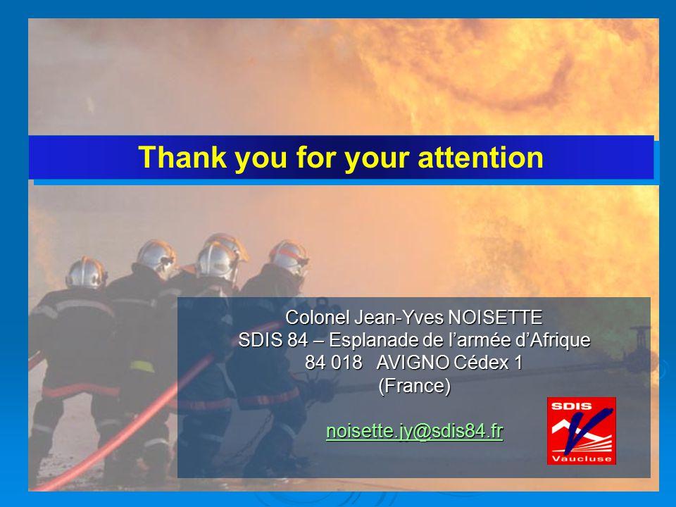 Thank you for your attention Colonel Jean-Yves NOISETTE SDIS 84 – Esplanade de l'armée d'Afrique 84 018 AVIGNO Cédex 1 (France) noisette.jy@sdis84.fr