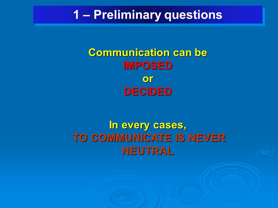 1 – Preliminary questions Communication can be IMPOSEDorDECIDED In every cases, TO COMMUNICATE IS NEVER NEUTRAL TO COMMUNICATE IS NEVER NEUTRAL