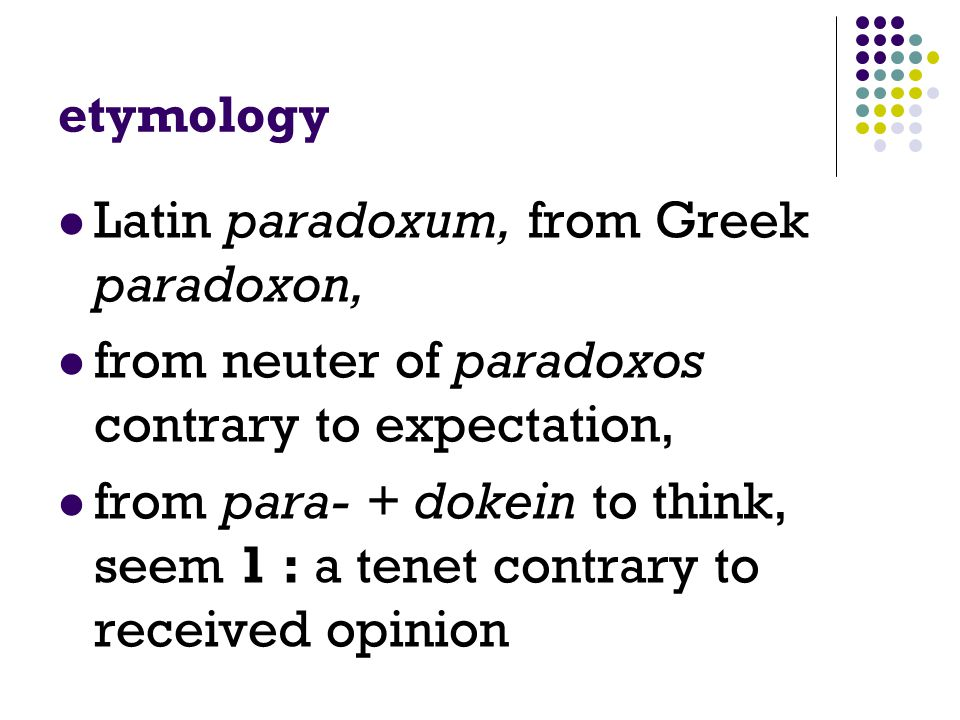 etymology Latin paradoxum, from Greek paradoxon, from neuter of paradoxos contrary to expectation, from para- + dokein to think, seem 1 : a tenet contrary to received opinion