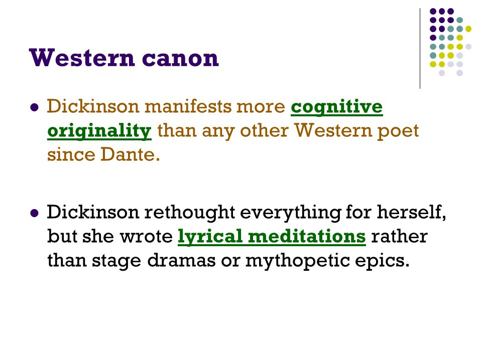 Western canon Dickinson manifests more cognitive originality than any other Western poet since Dante. Dickinson rethought everything for herself, but