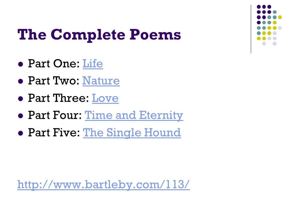 The Complete Poems Part One: LifeLife Part Two: NatureNature Part Three: LoveLove Part Four: Time and EternityTime and Eternity Part Five: The Single HoundThe Single Hound http://www.bartleby.com/113/