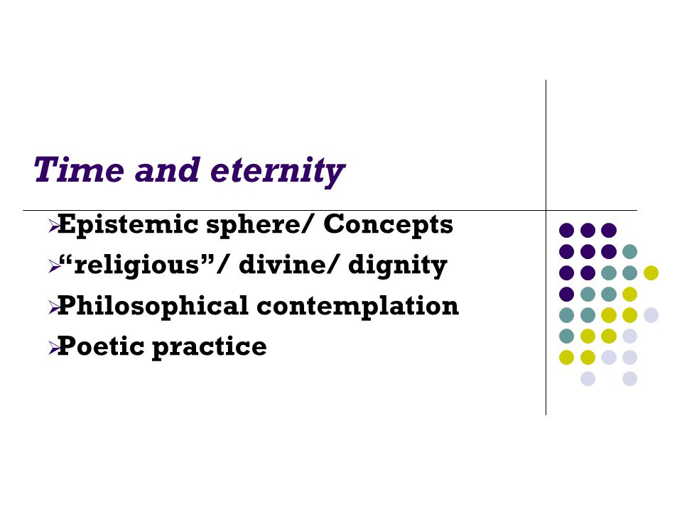 Time and eternity  Epistemic sphere/ Concepts  religious / divine/ dignity  Philosophical contemplation  Poetic practice
