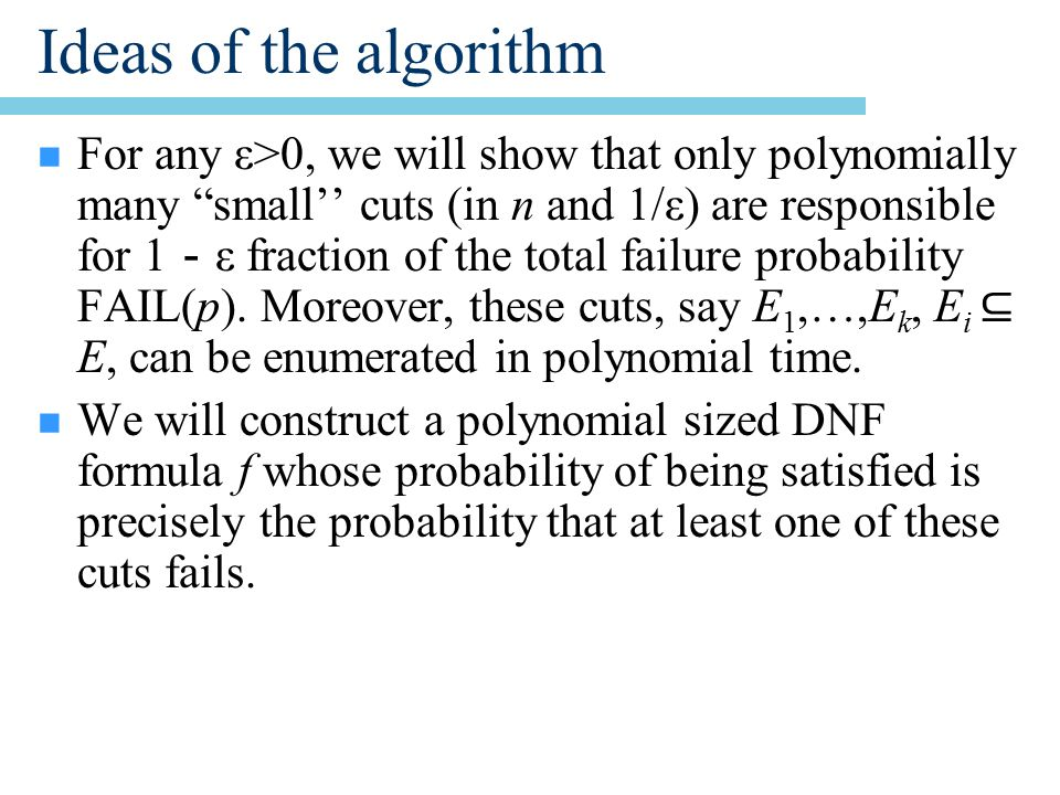 Ideas of the algorithm n For any ε>0, we will show that only polynomially many small'' cuts (in n and 1/ε) are responsible for 1 - ε fraction of the total failure probability FAIL(p).