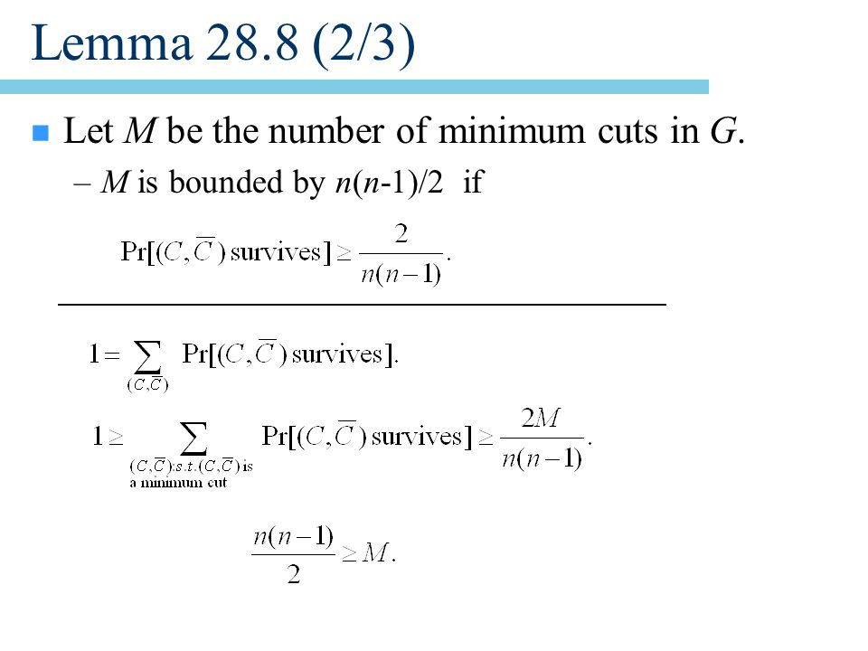 Lemma 28.8 (2/3) n Let M be the number of minimum cuts in G. –M is bounded by n(n-1)/2 if