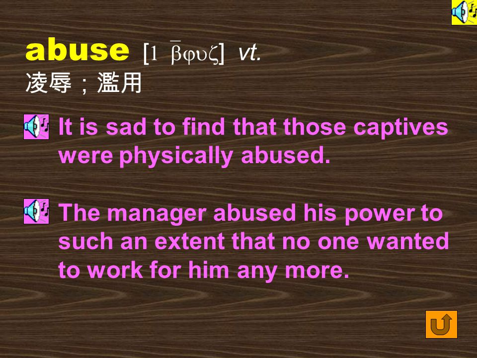 Words for Production 5. abuse [ 1`bjus ] n. [U] cruel or violent treatment of somebody; the use of something in a way that is wrong or harmful 凌辱;濫用 T