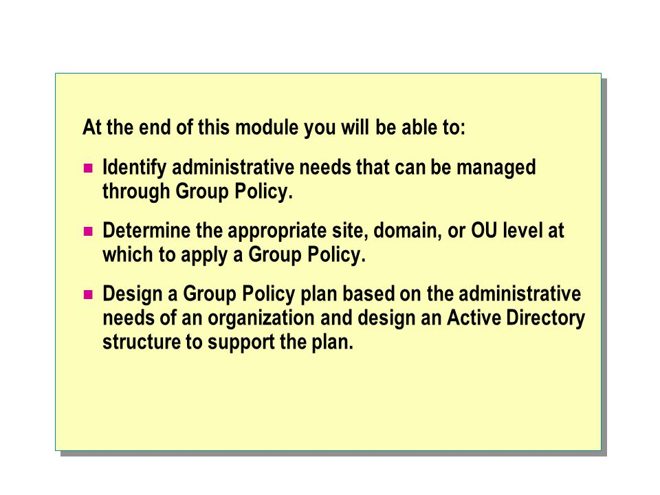 Group Policy typically set at the domain level Target Level for the GPO Objective of the Group Policy Group Policy Settings DomainsSecurityPassword, Account, Kerberos Policy, Public Key Trust List Domain ControllersSecurityUser Rights, File/Registry Discretionary Access Control Lists (DACLs), Audit/Event log, Local Policies Domain ControllersApplicationsAssign or Publish Administrative Tools Domain ControllersUser EnvironmentDisable standard user settings