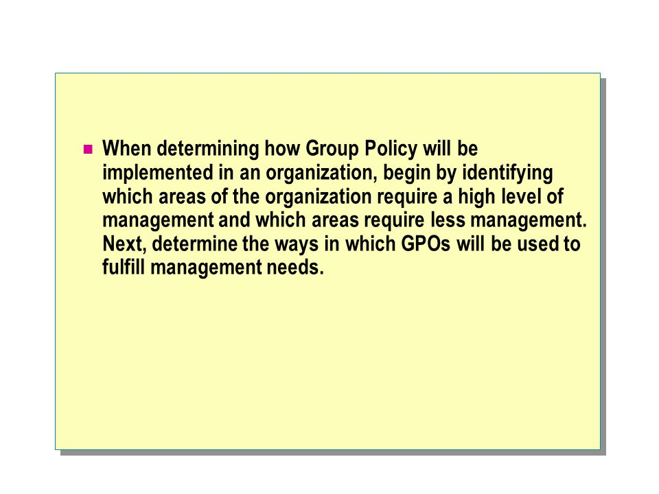 Designing Group Policy to Meet Administrative Needs Administrative Role Assigned to Comments CreatingMembers of GPO Creator - Owner Group Whoever creates the Group Policy object owns it.