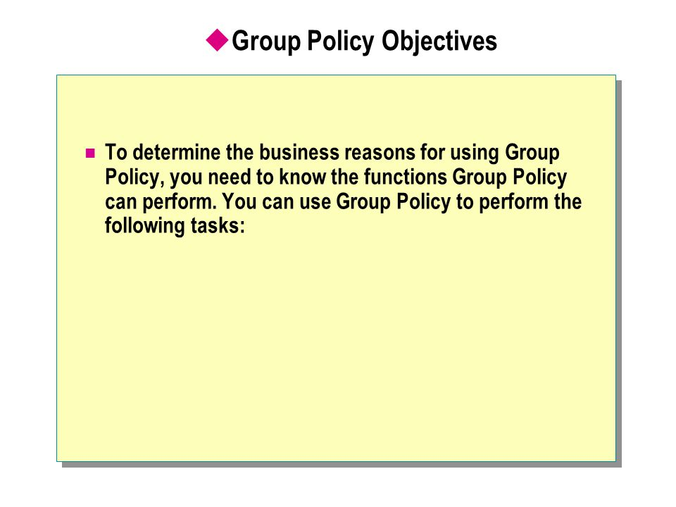 Group Policy Commonly Set at the OU Level Target Level for the GPO Objective of the Group Policy Group Policy Settings WorkstationsSecurityUser Rights, File/Registry DACLs (access control lists), Audit/Event log, Local Settings WorkstationsApplicationsMandatory Core applications UsersSecurityEFS policy UsersApplicationsPublish optional applications and components UsersUser Environment Logon Scripts, Folder redirection, Desktop lockdown.