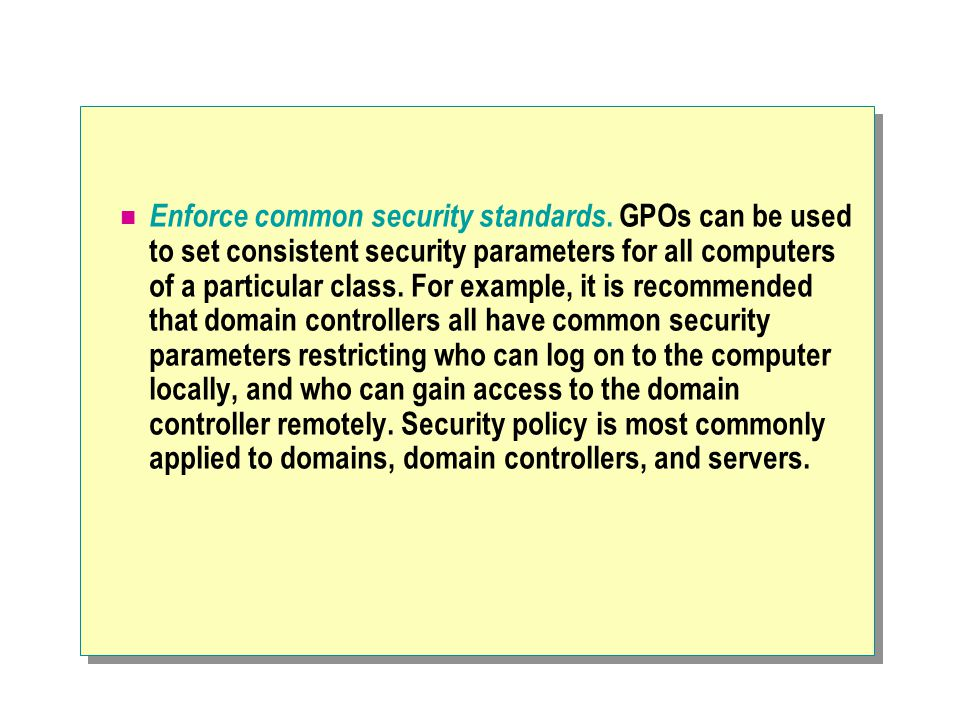 Design Guidelines Create As Few GPOs As Possible Map Each GPO to a Single Site, Domain, or OU Container Avoid Linking GPOs Between Domains Minimize the Number of GPOs Applied to a User or Computer